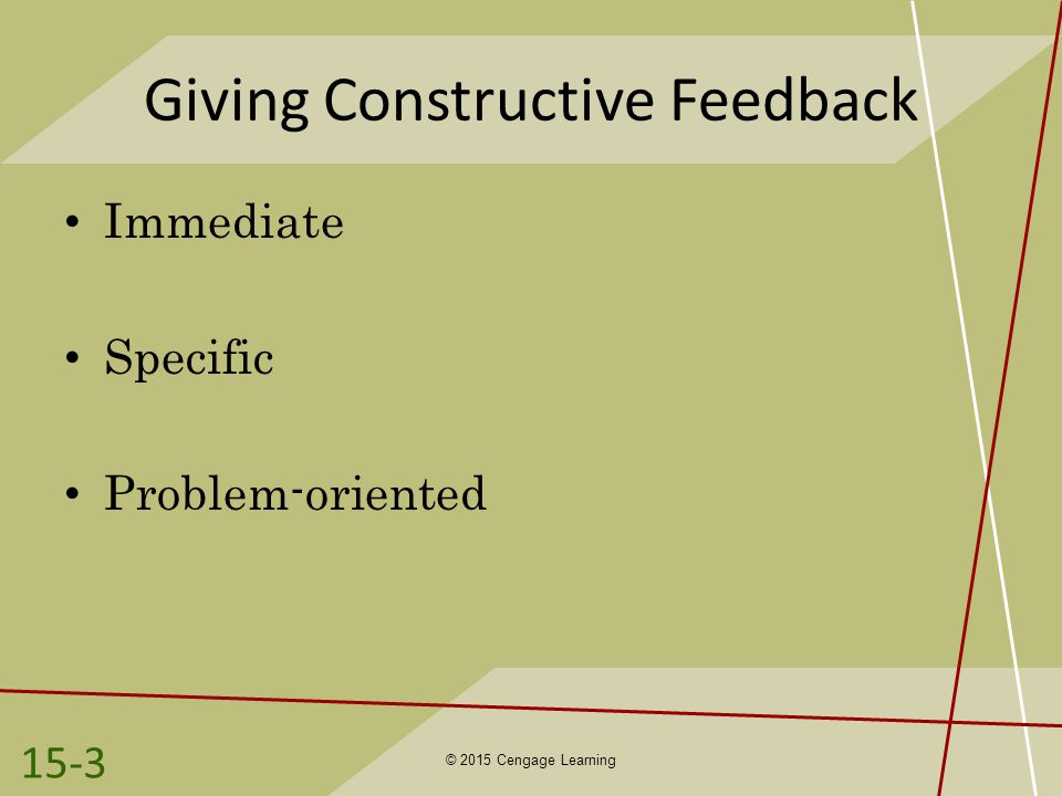 Giving Constructive Feedback Immediate Specific Problem-oriented © 2015 Cengage Learning 15-3