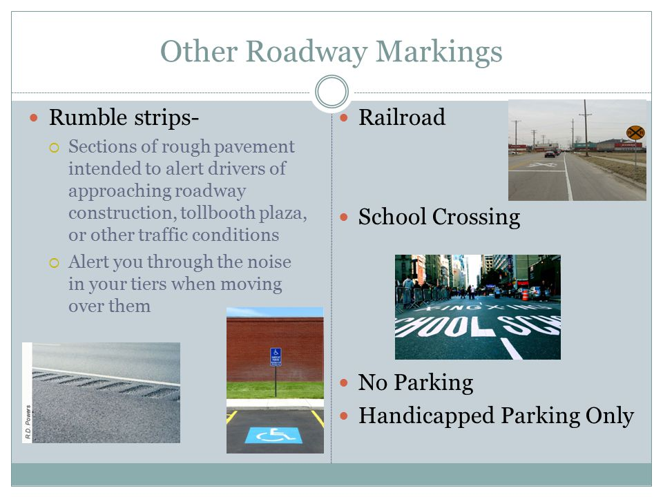 Roadway Markings White Lines  Broken line- Separate lanes of traffic that are moving in the same direction  Solid line- Keeps drivers in their lane and restricts lane changing, and cannot cross White lines- Separate traffic in same direction Also mark crosswalks and stop lines White arrows -tell you when and where to turn When accompanied with the word ONLY the driver must continue in the direction of the arrow