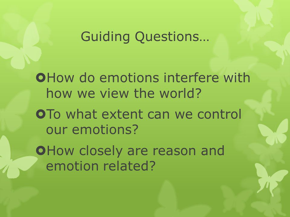 Guiding Questions…  How do emotions interfere with how we view the world.