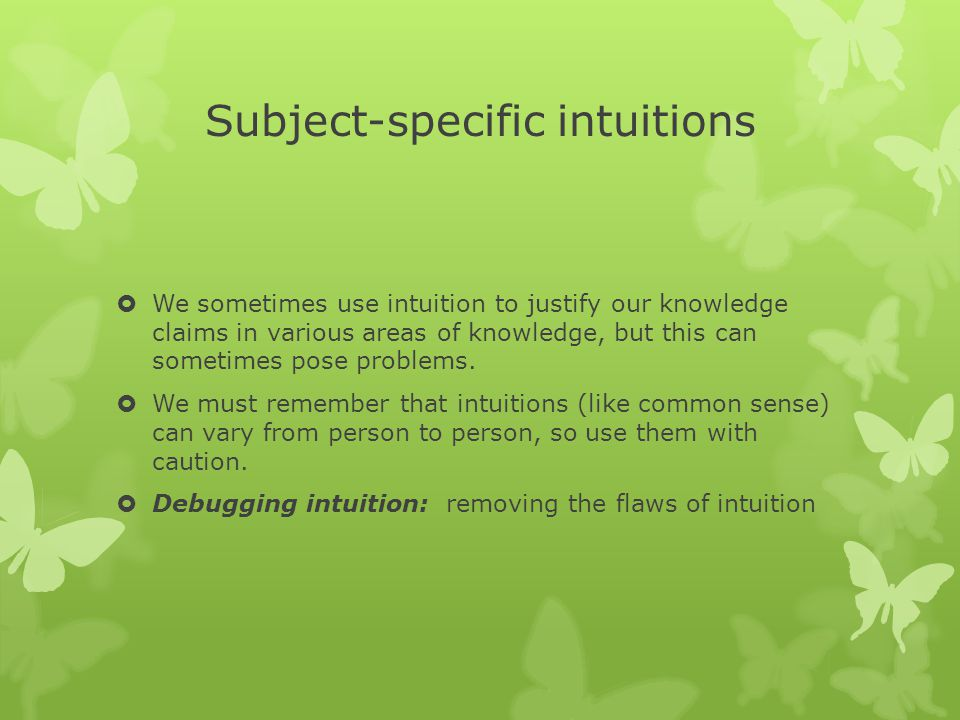 Subject-specific intuitions  We sometimes use intuition to justify our knowledge claims in various areas of knowledge, but this can sometimes pose problems.