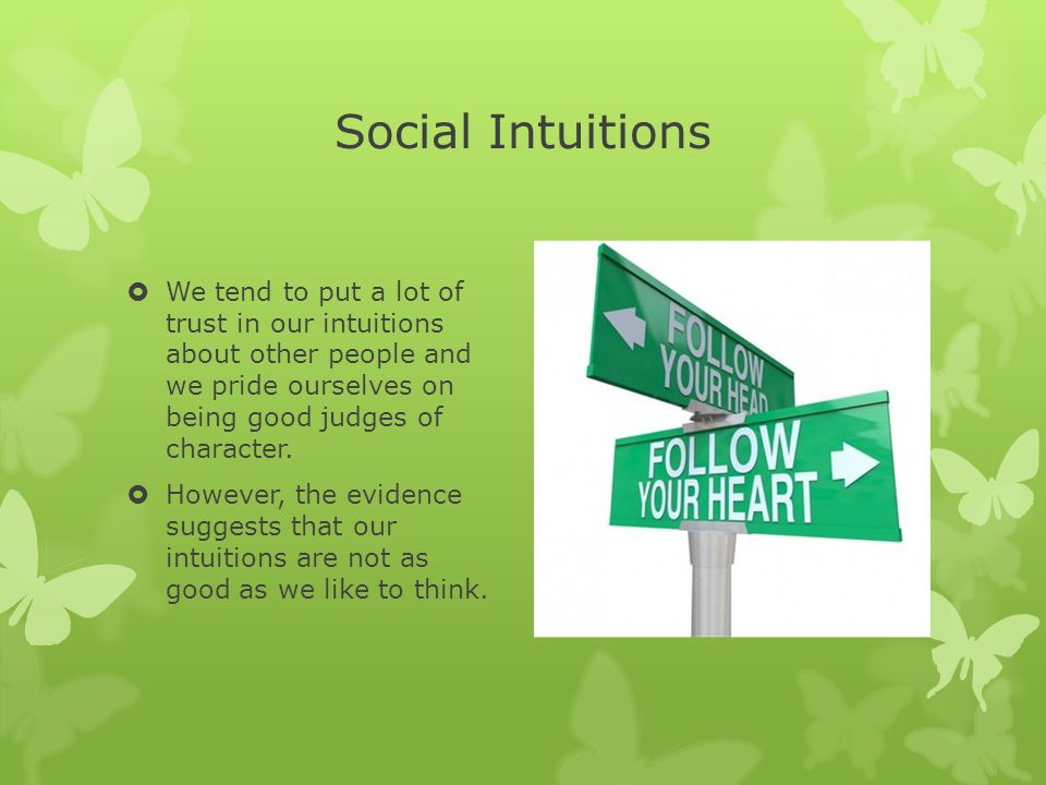 Social Intuitions  We tend to put a lot of trust in our intuitions about other people and we pride ourselves on being good judges of character.