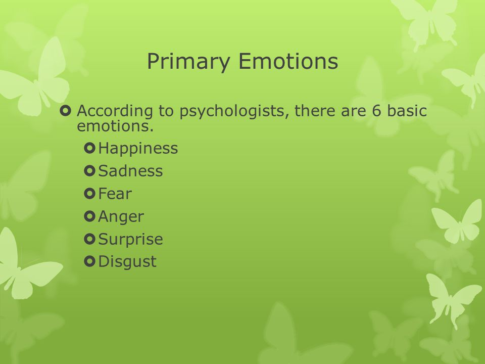 Primary Emotions  According to psychologists, there are 6 basic emotions.