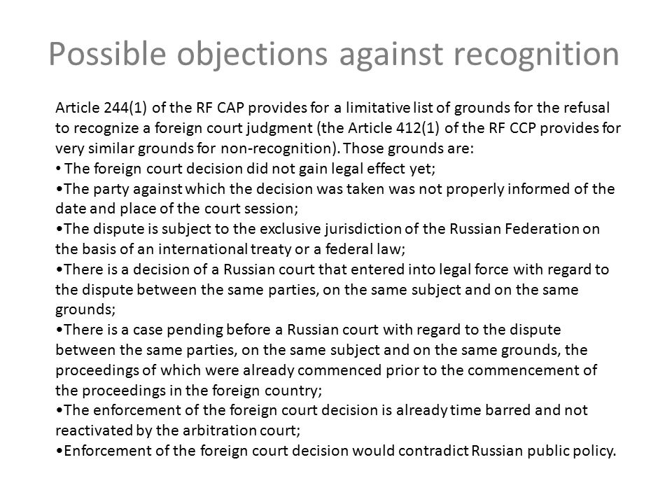 Possible objections against recognition Article 244(1) of the RF CAP provides for a limitative list of grounds for the refusal to recognize a foreign court judgment (the Article 412(1) of the RF CCP provides for very similar grounds for non-recognition).