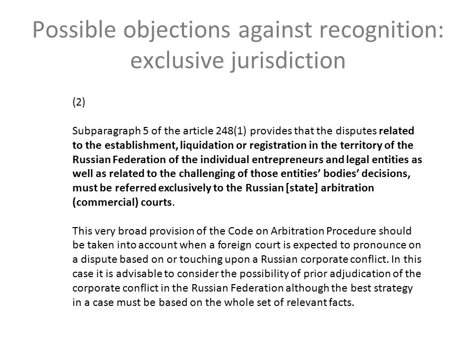 Possible objections against recognition: exclusive jurisdiction (2) Subparagraph 5 of the article 248(1) provides that the disputes related to the establishment, liquidation or registration in the territory of the Russian Federation of the individual entrepreneurs and legal entities as well as related to the challenging of those entities' bodies' decisions, must be referred exclusively to the Russian [state] arbitration (commercial) courts.