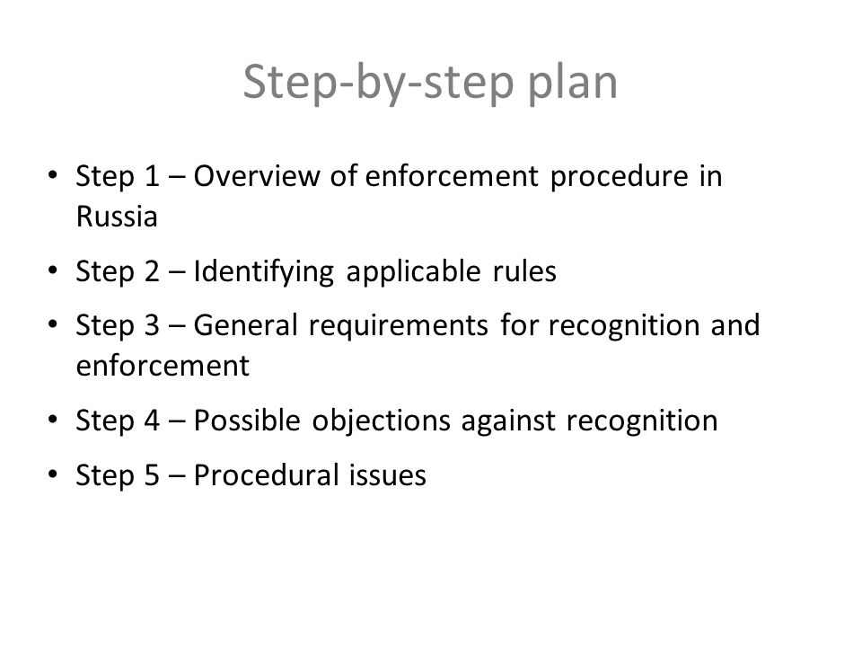 Step-by-step plan Step 1 – Overview of enforcement procedure in Russia Step 2 – Identifying applicable rules Step 3 – General requirements for recognition and enforcement Step 4 – Possible objections against recognition Step 5 – Procedural issues