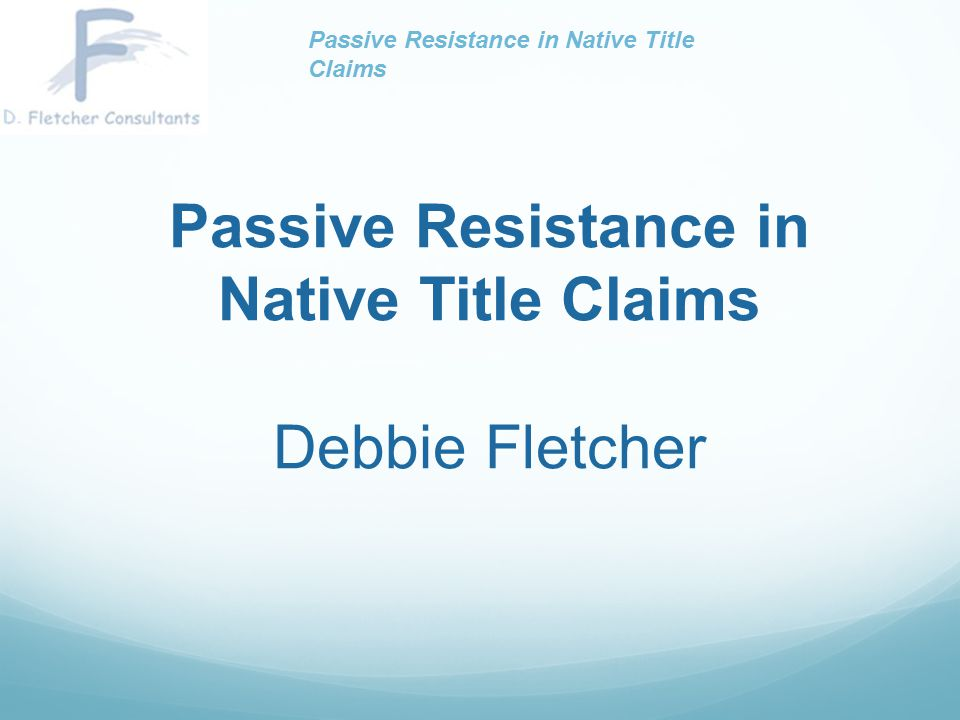 Passive Resistance in Native Title Claims Debbie Fletcher Passive Resistance in Native Title Claims