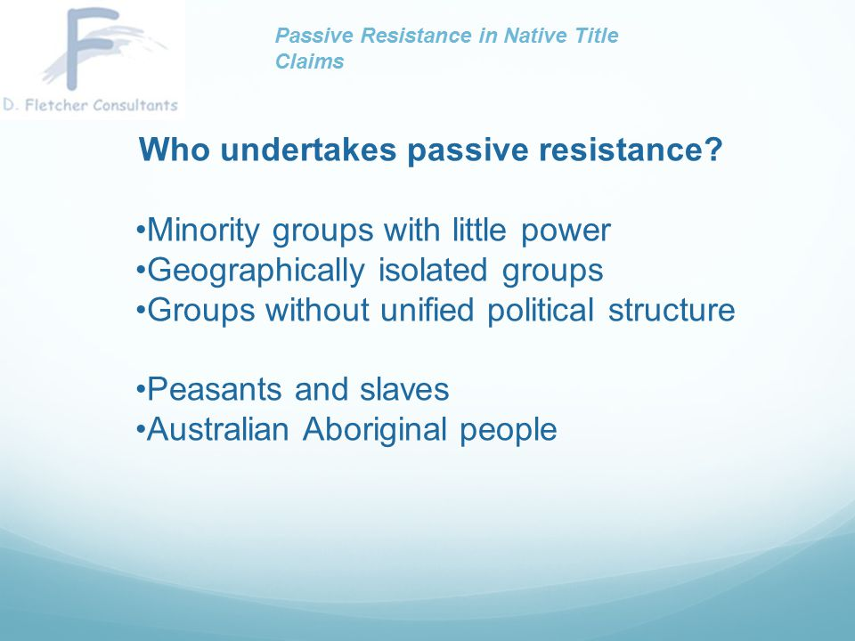 Who undertakes passive resistance? Minority groups with little power Geographically isolated groups Groups without unified political structure Peasant