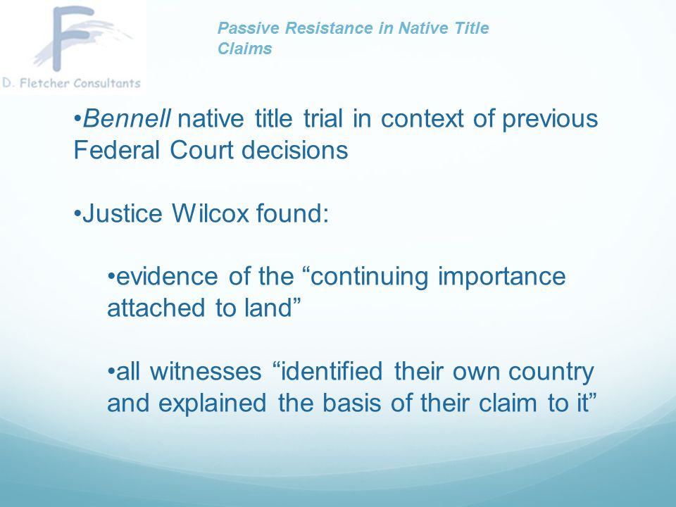 Importantly, despite the factors favouring fragmentation, members of families continued to remain in contact with each other, and with members of other Aboriginal families, especially those from their traditional areas. Emerging themes from trial and decision: connection to land connection to family Passive Resistance in Native Title Claims