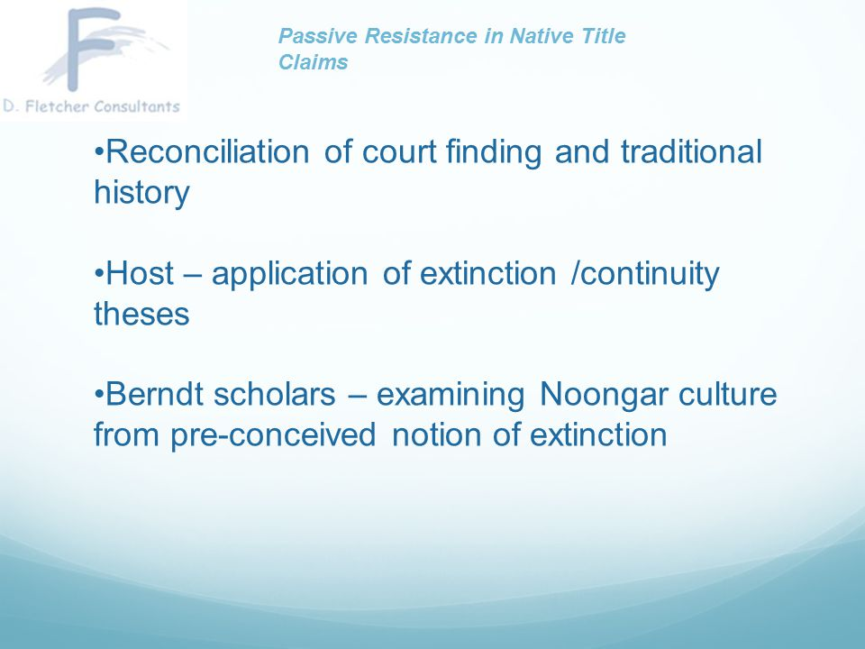 Indications of passive resistance among Noongar people (4) Returning home when possible Rejection of assimilation Sustained rejection of official policies and legislation The development of collective political action which ultimately led to legislative changes Passive Resistance in Native Title Claims