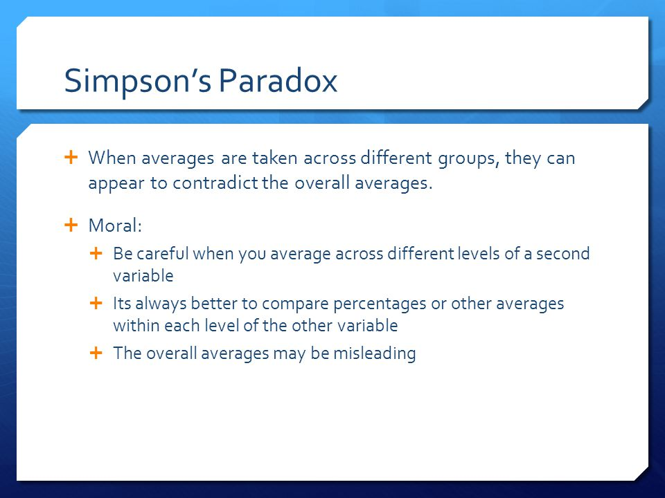 Simpson's Paradox  When averages are taken across different groups, they can appear to contradict the overall averages.