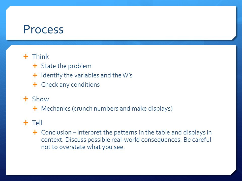 Process  Think  State the problem  Identify the variables and the W's  Check any conditions  Show  Mechanics (crunch numbers and make displays)  Tell  Conclusion – interpret the patterns in the table and displays in context.