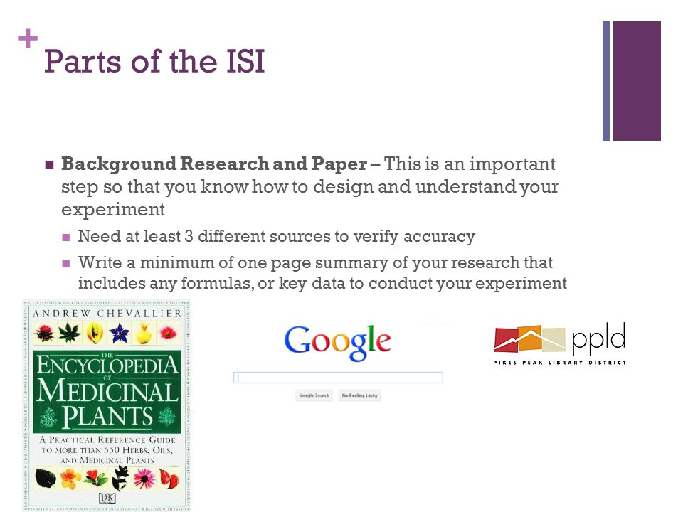 + Parts of the ISI Background Research and Paper – This is an important step so that you know how to design and understand your experiment Need at lea
