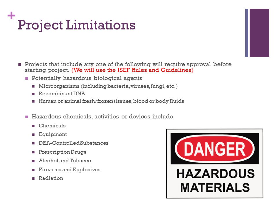 + Project Limitations Projects that include any one of the following will require approval before starting project. (We will use the ISEF Rules and Gu
