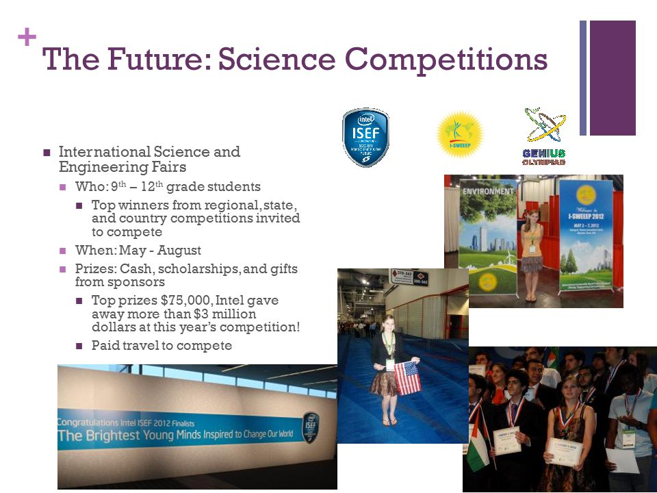 + The Future: Science Competitions International Science and Engineering Fairs Who: 9 th – 12 th grade students Top winners from regional, state, and