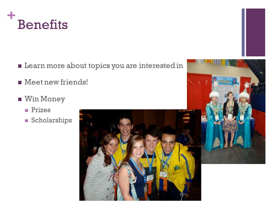 + Benefits Learn more about topics you are interested in Meet new friends! Win Money Prizes Scholarships
