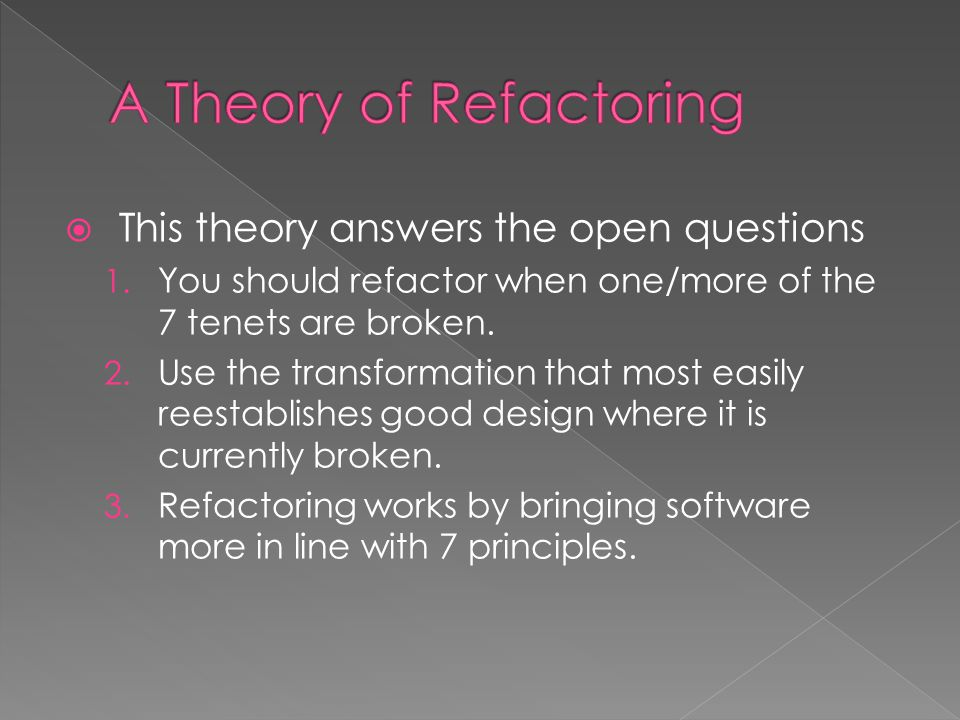  This theory answers the open questions 1. You should refactor when one/more of the 7 tenets are broken. 2. Use the transformation that most easily r