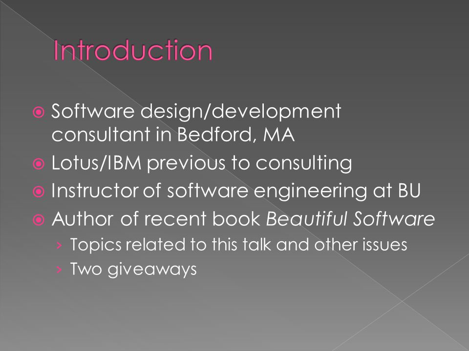  Software design/development consultant in Bedford, MA  Lotus/IBM previous to consulting  Instructor of software engineering at BU  Author of recent book Beautiful Software › Topics related to this talk and other issues › Two giveaways