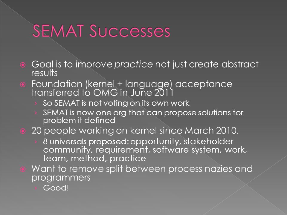  Goal is to improve practice not just create abstract results  Foundation (kernel + language) acceptance transferred to OMG in June 2011 › So SEMAT