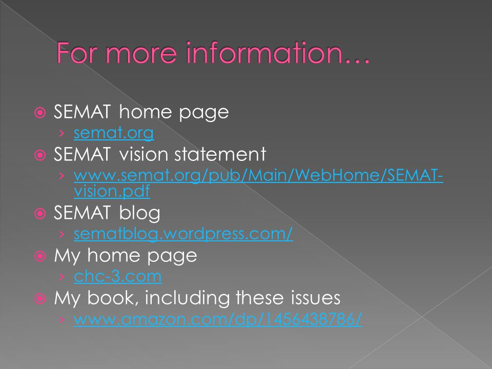  SEMAT home page › semat.org semat.org  SEMAT vision statement › www.semat.org/pub/Main/WebHome/SEMAT- vision.pdf www.semat.org/pub/Main/WebHome/SEMAT- vision.pdf  SEMAT blog › sematblog.wordpress.com/ sematblog.wordpress.com/  My home page › chc-3.com chc-3.com  My book, including these issues › www.amazon.com/dp/1456438786/ www.amazon.com/dp/1456438786/