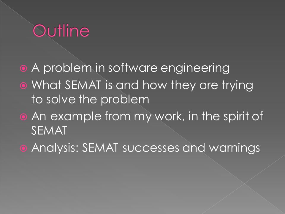  A problem in software engineering  What SEMAT is and how they are trying to solve the problem  An example from my work, in the spirit of SEMAT  Analysis: SEMAT successes and warnings