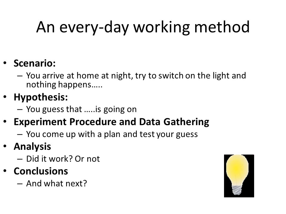 An every-day working method Scenario: – You arrive at home at night, try to switch on the light and nothing happens…..