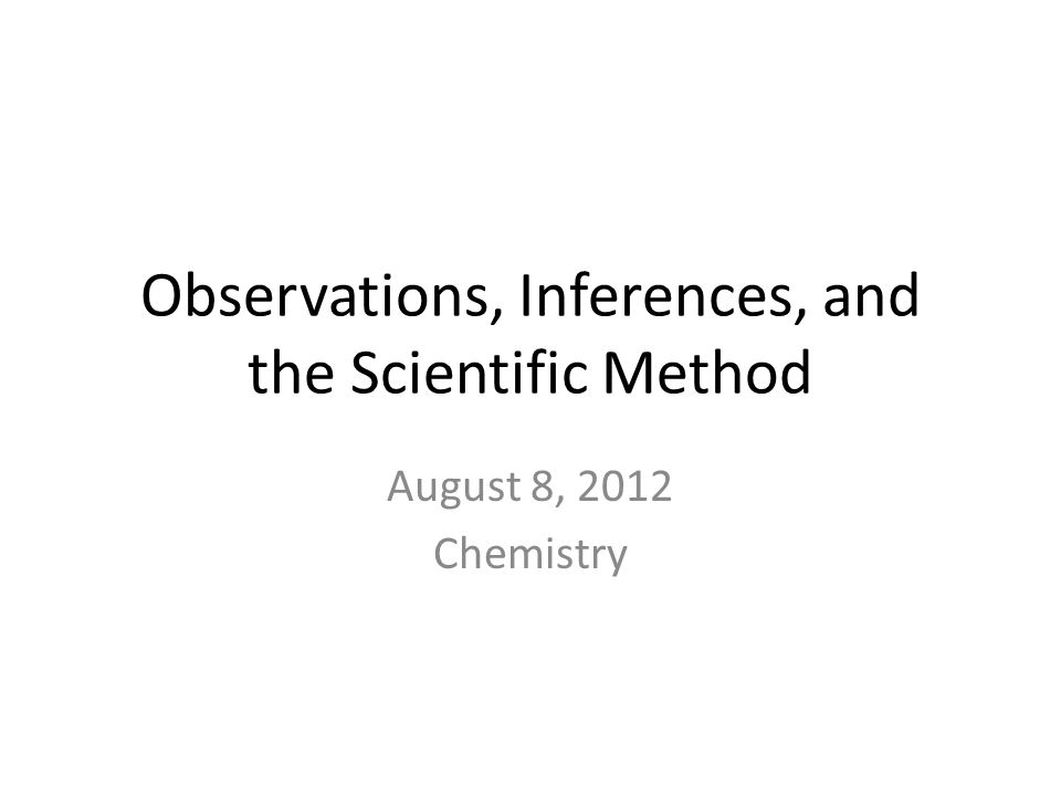 Observations, Inferences, and the Scientific Method August 8, 2012 Chemistry