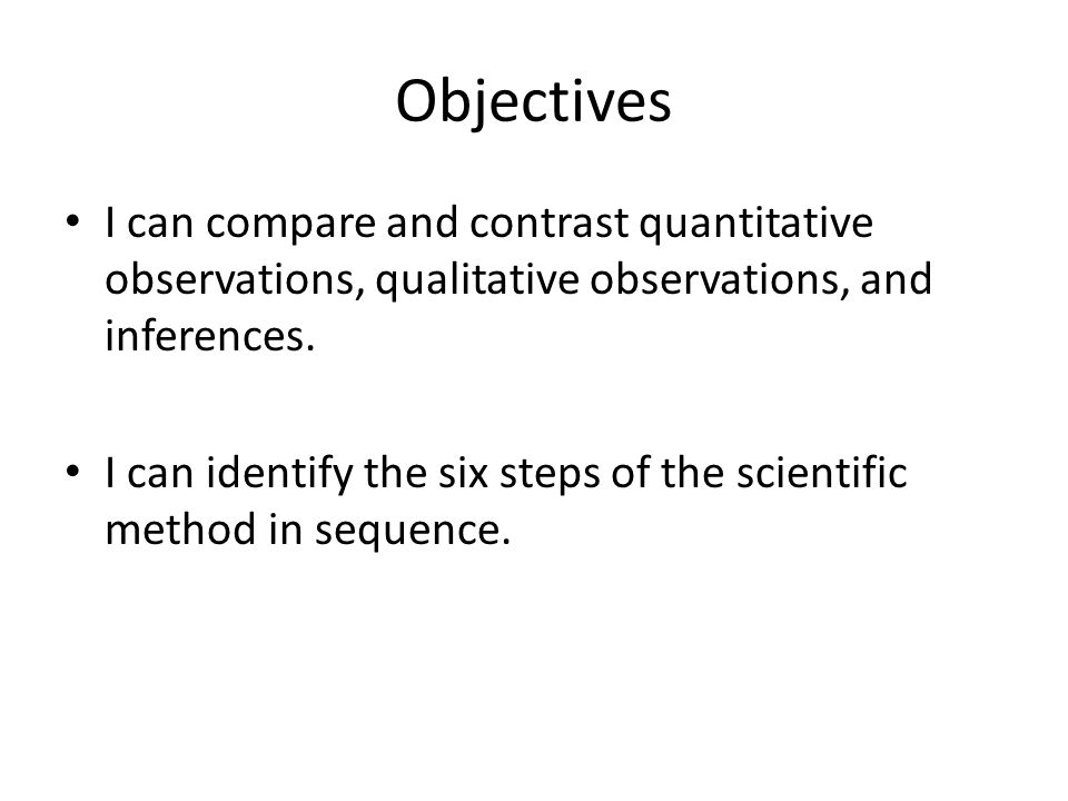 Objectives I can compare and contrast quantitative observations, qualitative observations, and inferences.