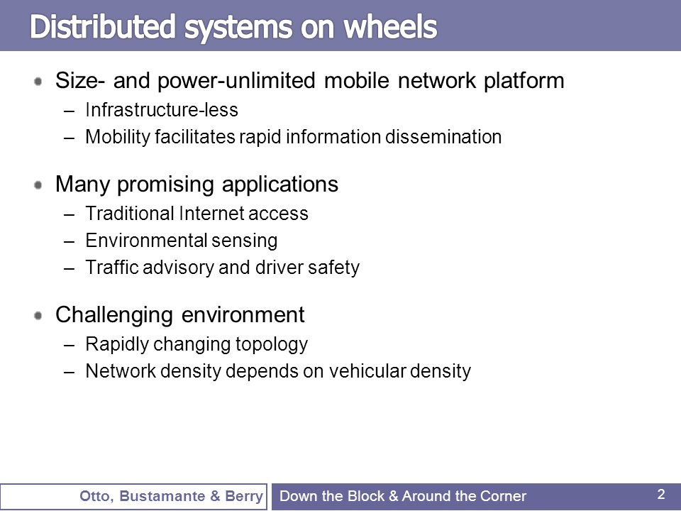Otto, Bustamante & Berry 2 Size- and power-unlimited mobile network platform –Infrastructure-less –Mobility facilitates rapid information dissemination Many promising applications –Traditional Internet access –Environmental sensing –Traffic advisory and driver safety Challenging environment –Rapidly changing topology –Network density depends on vehicular density Down the Block & Around the Corner