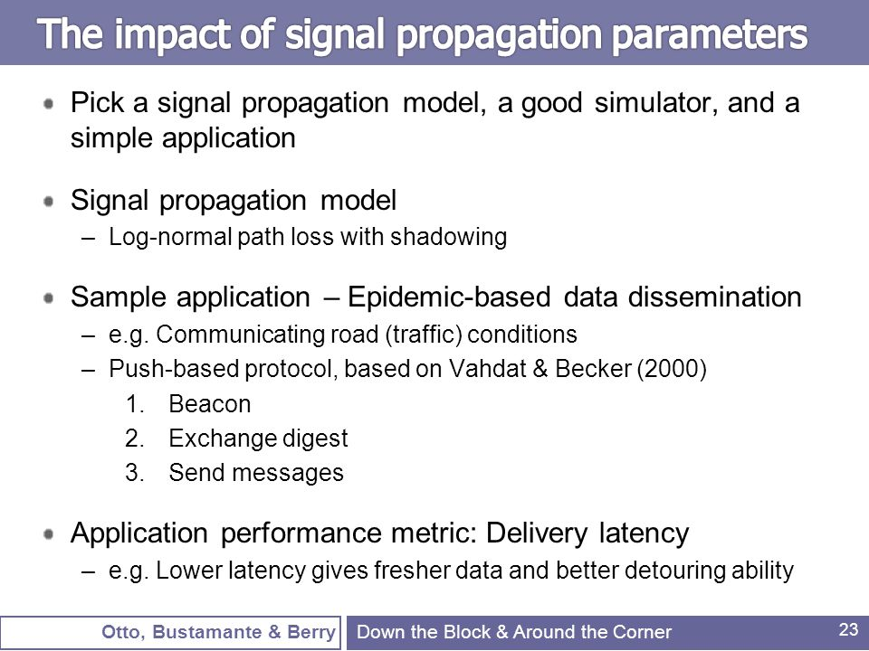 Otto, Bustamante & Berry 23 Pick a signal propagation model, a good simulator, and a simple application Signal propagation model –Log-normal path loss with shadowing Sample application – Epidemic-based data dissemination –e.g.