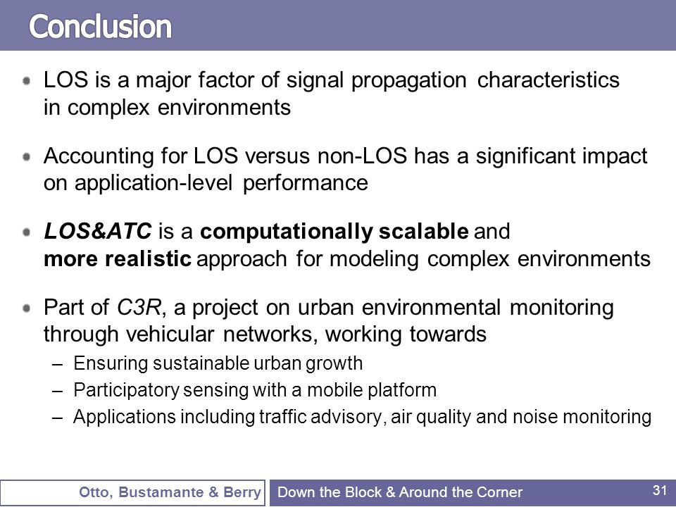 Otto, Bustamante & Berry 31 LOS is a major factor of signal propagation characteristics in complex environments Accounting for LOS versus non-LOS has a significant impact on application-level performance LOS&ATC is a computationally scalable and more realistic approach for modeling complex environments Part of C3R, a project on urban environmental monitoring through vehicular networks, working towards –Ensuring sustainable urban growth –Participatory sensing with a mobile platform –Applications including traffic advisory, air quality and noise monitoring Down the Block & Around the Corner