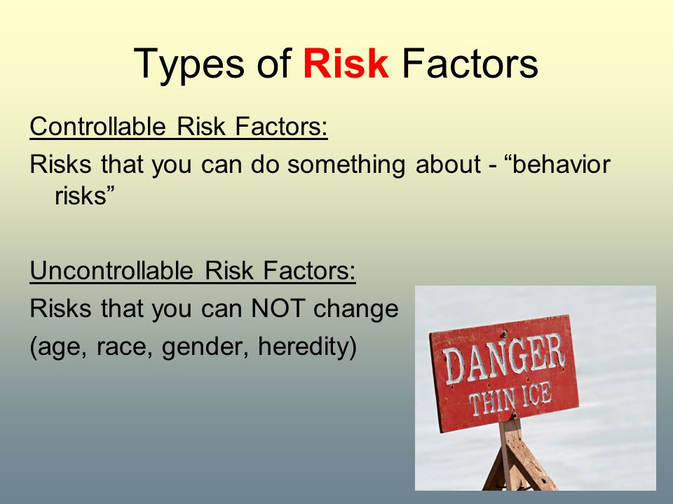 """Types of Risk Factors Controllable Risk Factors: Risks that you can do something about - """"behavior risks"""" Uncontrollable Risk Factors: Risks that you"""