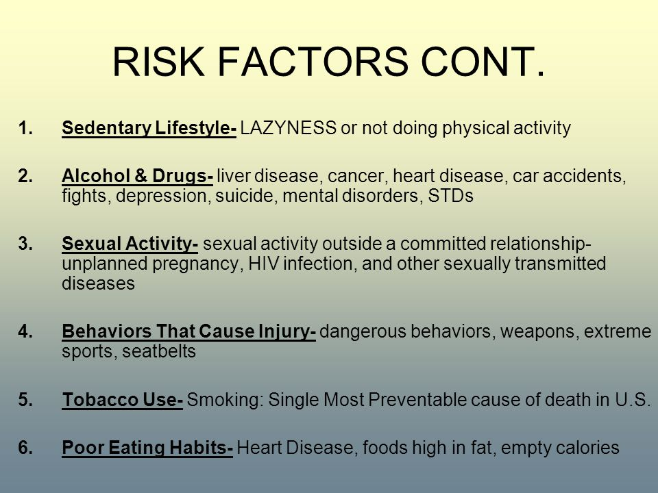 RISK FACTORS CONT. 1.Sedentary Lifestyle- LAZYNESS or not doing physical activity 2.Alcohol & Drugs- liver disease, cancer, heart disease, car acciden