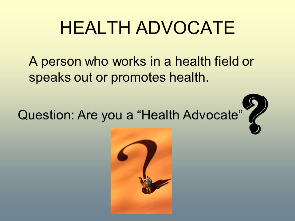 """HEALTH ADVOCATE A person who works in a health field or speaks out or promotes health. Question: Are you a """"Health Advocate"""" ?"""