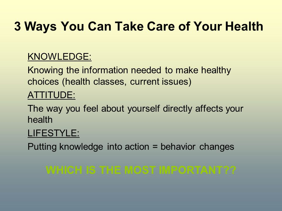 3 Ways You Can Take Care of Your Health KNOWLEDGE: Knowing the information needed to make healthy choices (health classes, current issues) ATTITUDE: T