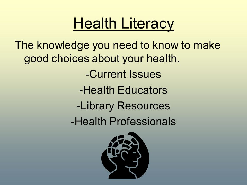 Health Literacy The knowledge you need to know to make good choices about your health. -Current Issues -Health Educators -Library Resources -Health Pr