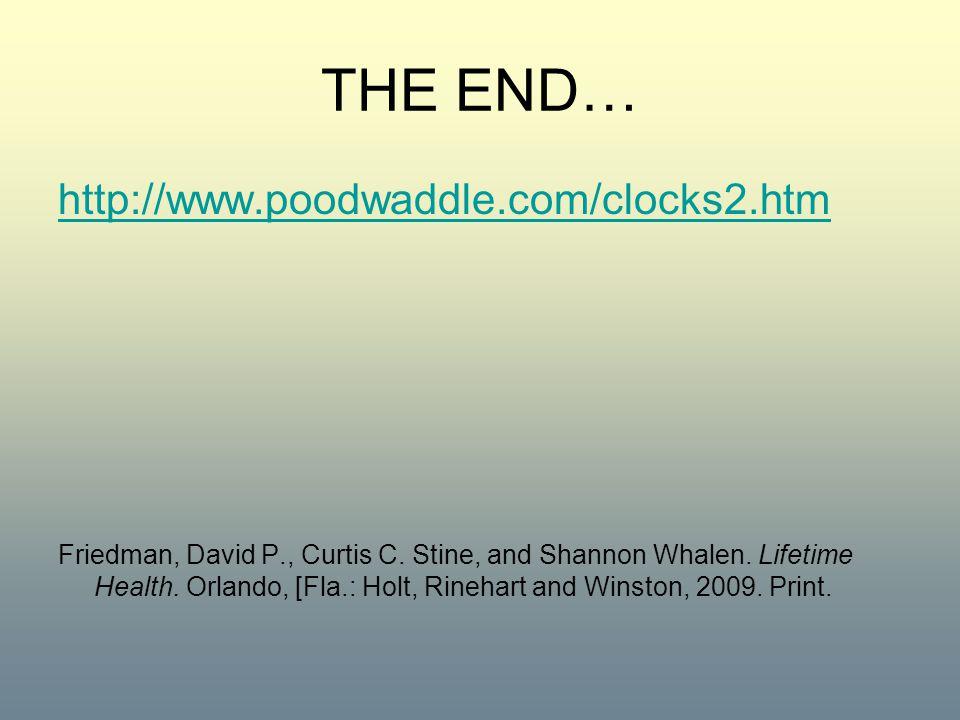 THE END… http://www.poodwaddle.com/clocks2.htm Friedman, David P., Curtis C. Stine, and Shannon Whalen. Lifetime Health. Orlando, [Fla.: Holt, Rinehar