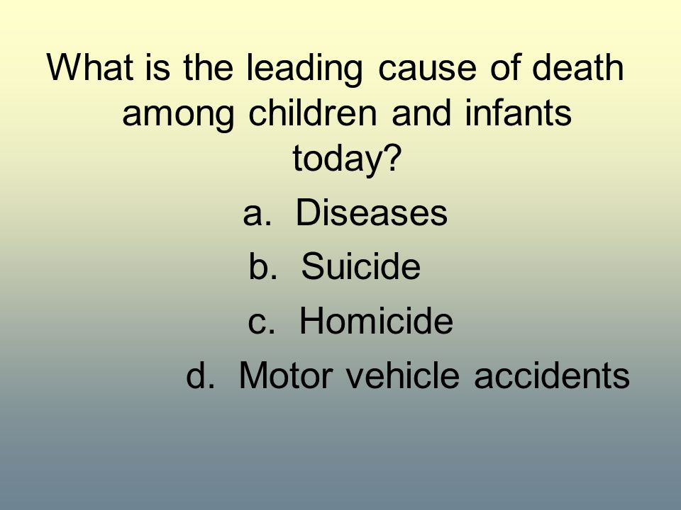 What is the leading cause of death among children and infants today? a. Diseases b. Suicide c. Homicide d. Motor vehicle accidents