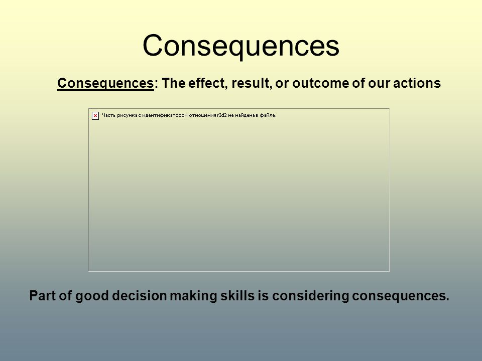 Consequences Consequences: The effect, result, or outcome of our actions Part of good decision making skills is considering consequences.