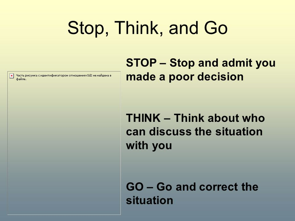 Stop, Think, and Go STOP – Stop and admit you made a poor decision THINK – Think about who can discuss the situation with you GO – Go and correct the situation