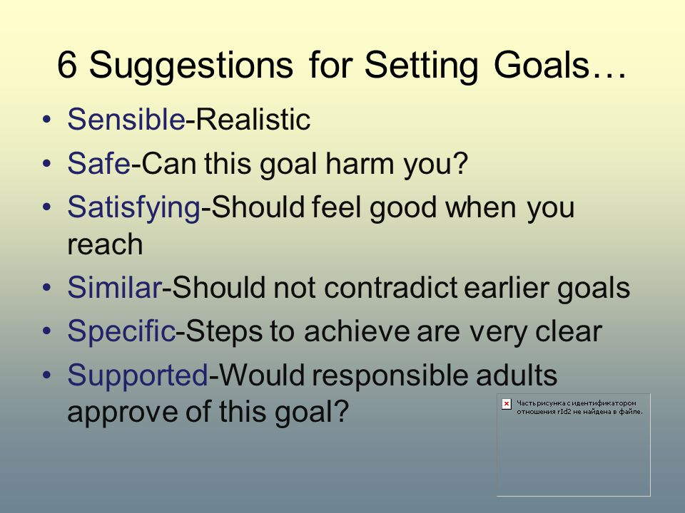 6 Suggestions for Setting Goals… Sensible-Realistic Safe-Can this goal harm you? Satisfying-Should feel good when you reach Similar-Should not contrad