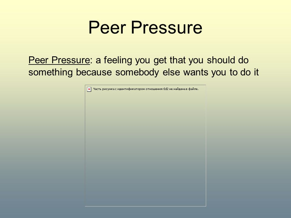 Peer Pressure Peer Pressure: a feeling you get that you should do something because somebody else wants you to do it