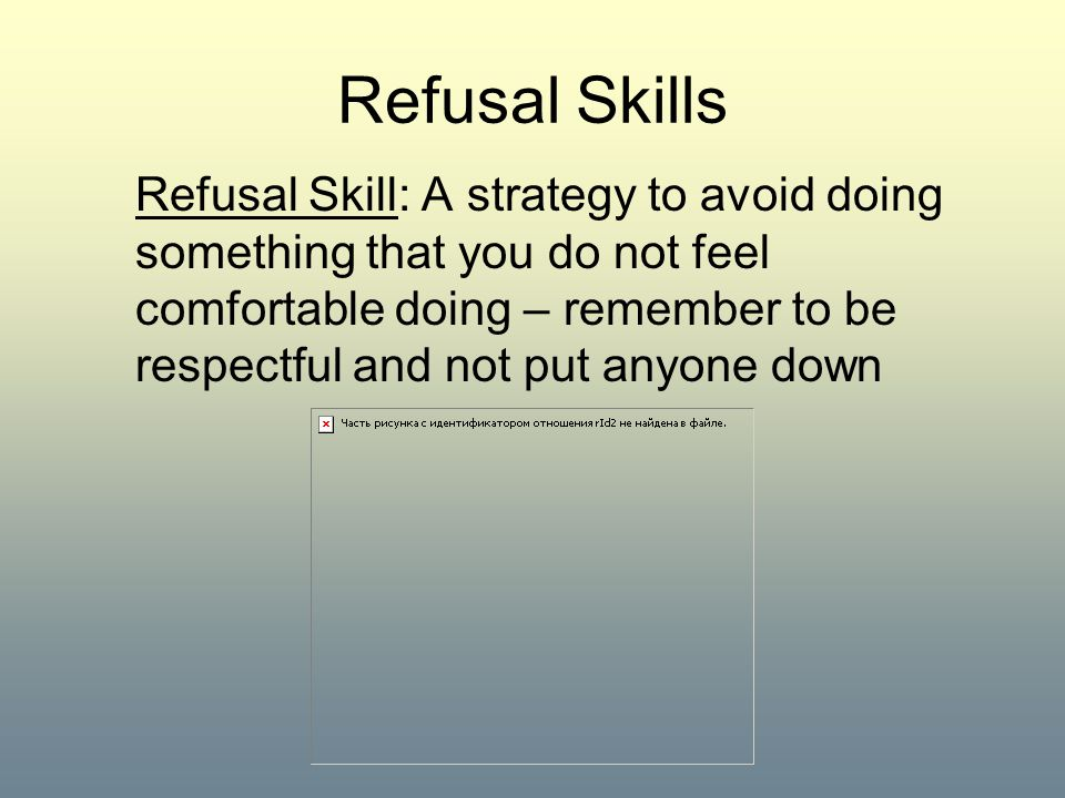 Refusal Skills Refusal Skill: A strategy to avoid doing something that you do not feel comfortable doing – remember to be respectful and not put anyon