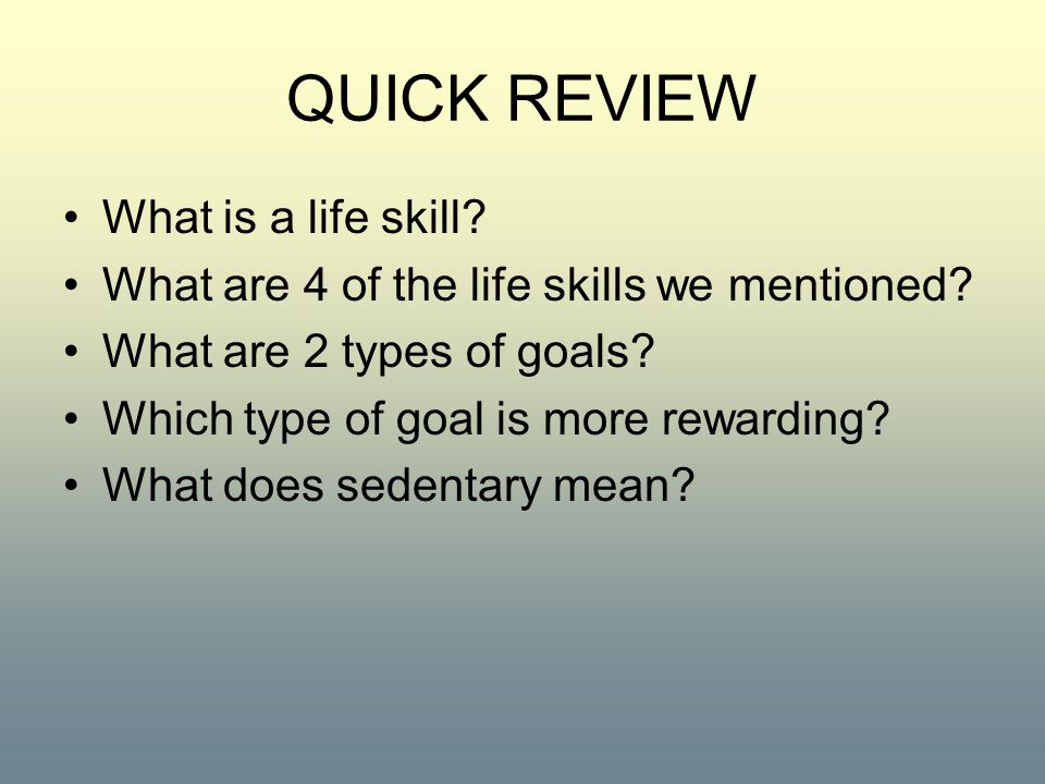 QUICK REVIEW What is a life skill? What are 4 of the life skills we mentioned? What are 2 types of goals? Which type of goal is more rewarding? What d