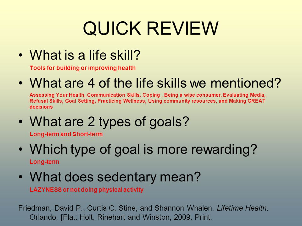 QUICK REVIEW What is a life skill? Tools for building or improving health What are 4 of the life skills we mentioned? Assessing Your Health, Communica