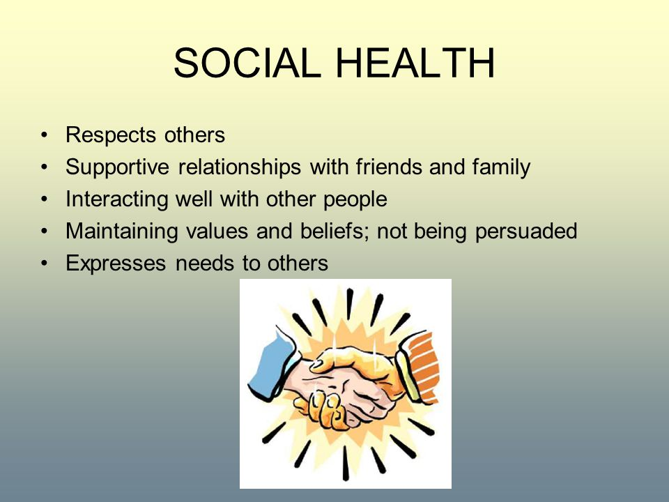 SOCIAL HEALTH Respects others Supportive relationships with friends and family Interacting well with other people Maintaining values and beliefs; not being persuaded Expresses needs to others