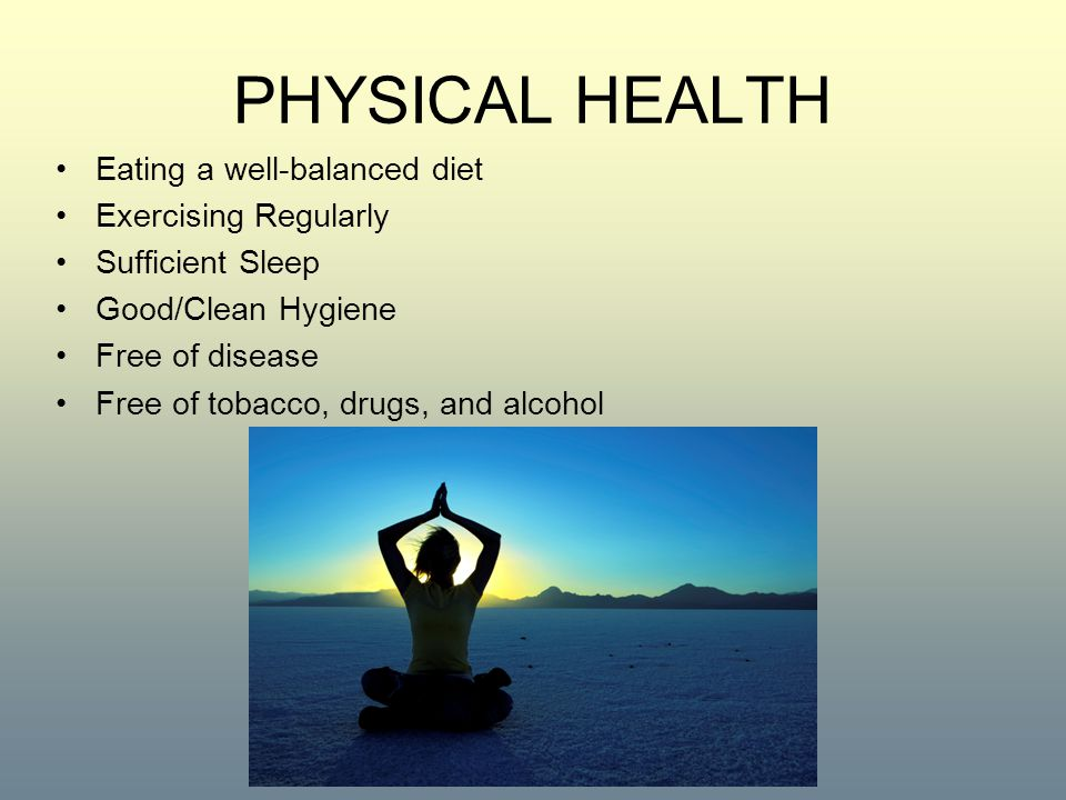 PHYSICAL HEALTH Eating a well-balanced diet Exercising Regularly Sufficient Sleep Good/Clean Hygiene Free of disease Free of tobacco, drugs, and alcohol