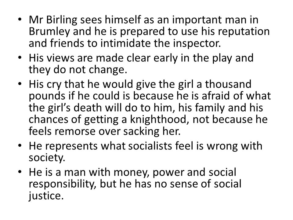 Mr Birling sees himself as an important man in Brumley and he is prepared to use his reputation and friends to intimidate the inspector.
