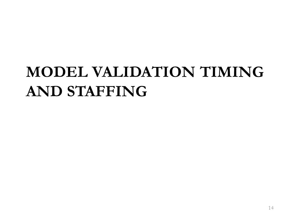 MODEL VALIDATION TIMING AND STAFFING 14