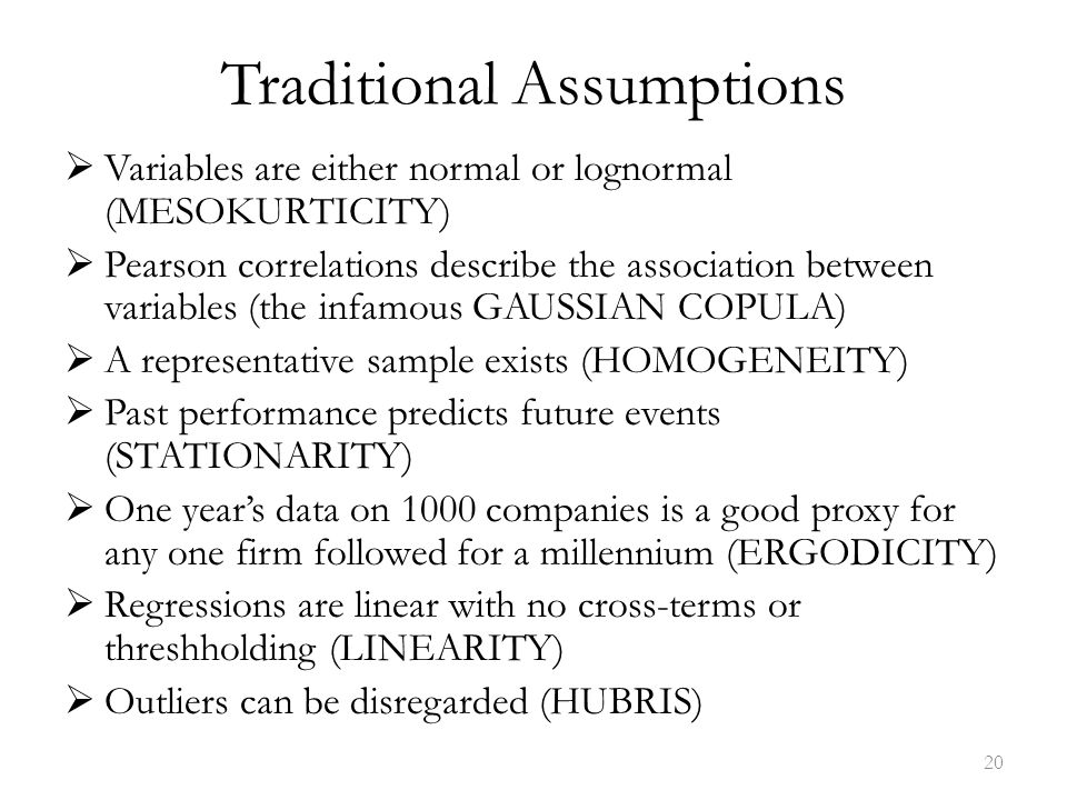 Traditional Assumptions  Variables are either normal or lognormal (MESOKURTICITY)  Pearson correlations describe the association between variables (the infamous GAUSSIAN COPULA)  A representative sample exists (HOMOGENEITY)  Past performance predicts future events (STATIONARITY)  One year's data on 1000 companies is a good proxy for any one firm followed for a millennium (ERGODICITY)  Regressions are linear with no cross-terms or threshholding (LINEARITY)  Outliers can be disregarded (HUBRIS) 20