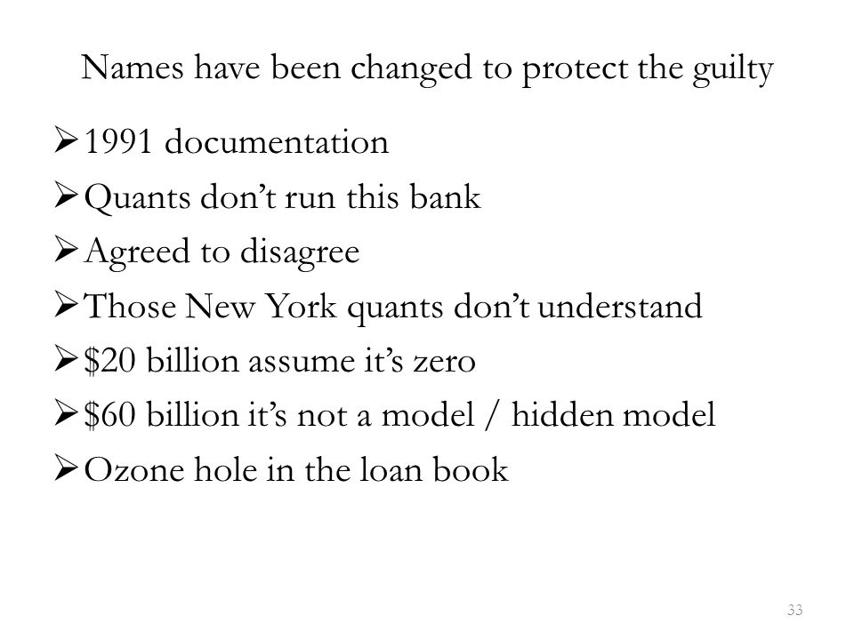 Names have been changed to protect the guilty  1991 documentation  Quants don't run this bank  Agreed to disagree  Those New York quants don't understand  $20 billion assume it's zero  $60 billion it's not a model / hidden model  Ozone hole in the loan book 33